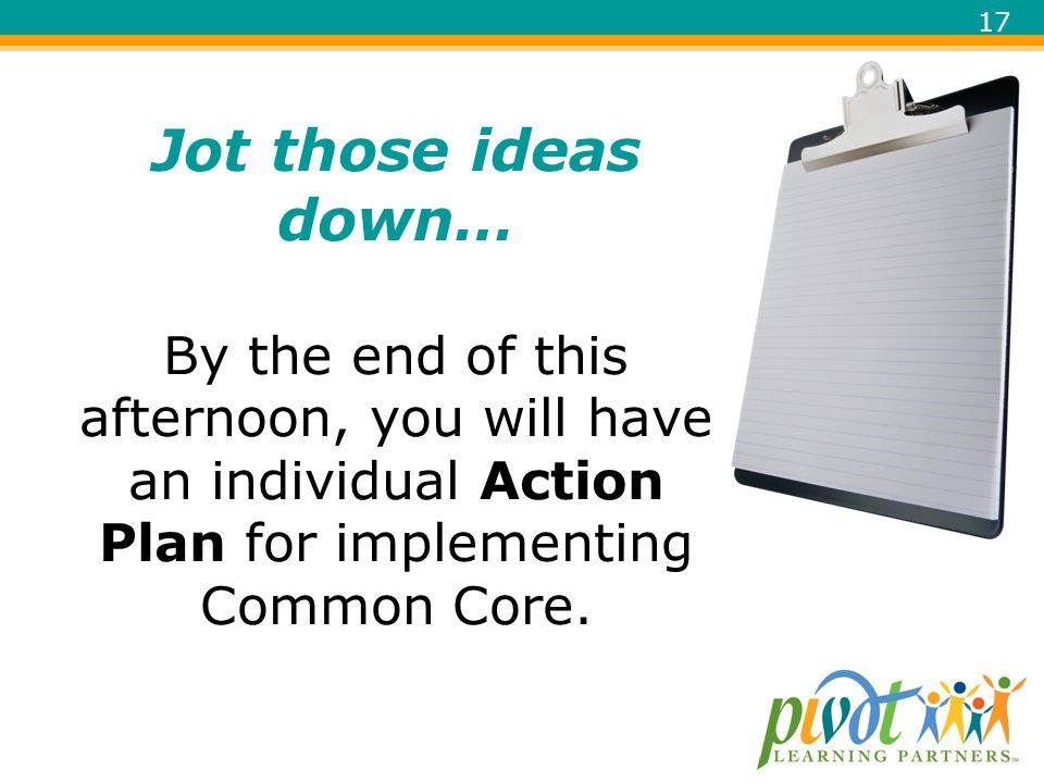 Jot those ideas down… By the end of this afternoon, you will have an individual Action Plan for implementing Common Core.