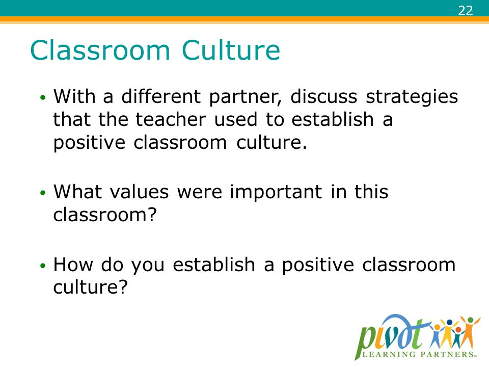 Classroom Culture With a different partner, discuss strategies that the teacher used to establish a positive classroom culture.