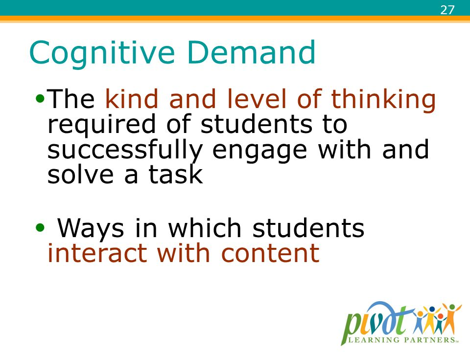 Cognitive Demand The kind and level of thinking required of students to successfully engage with and solve a task.