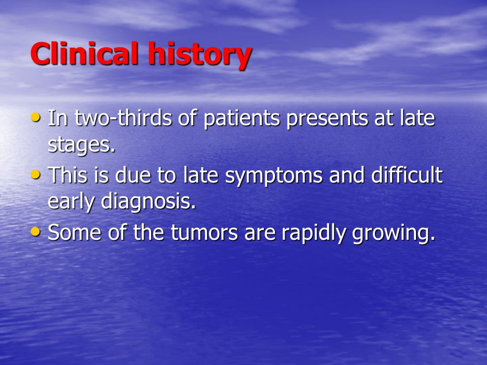 Clinical history In two-thirds of patients presents at late stages.
