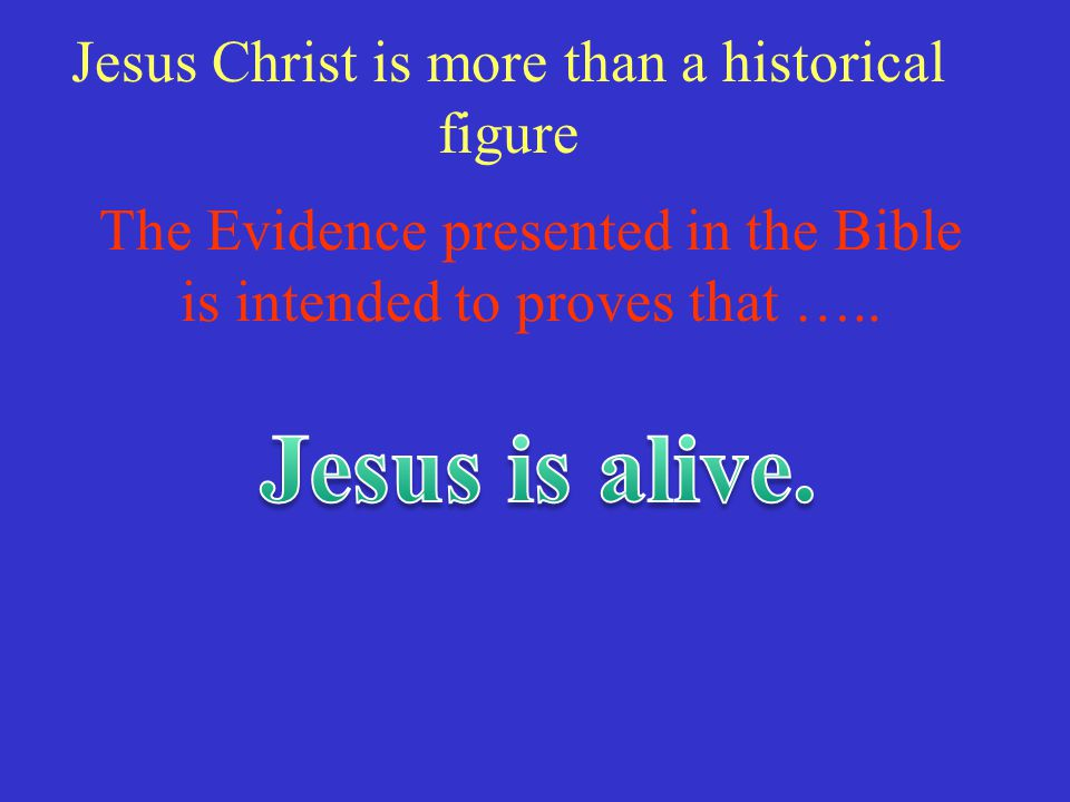 Jesus is alive. Jesus Christ is more than a historical figure
