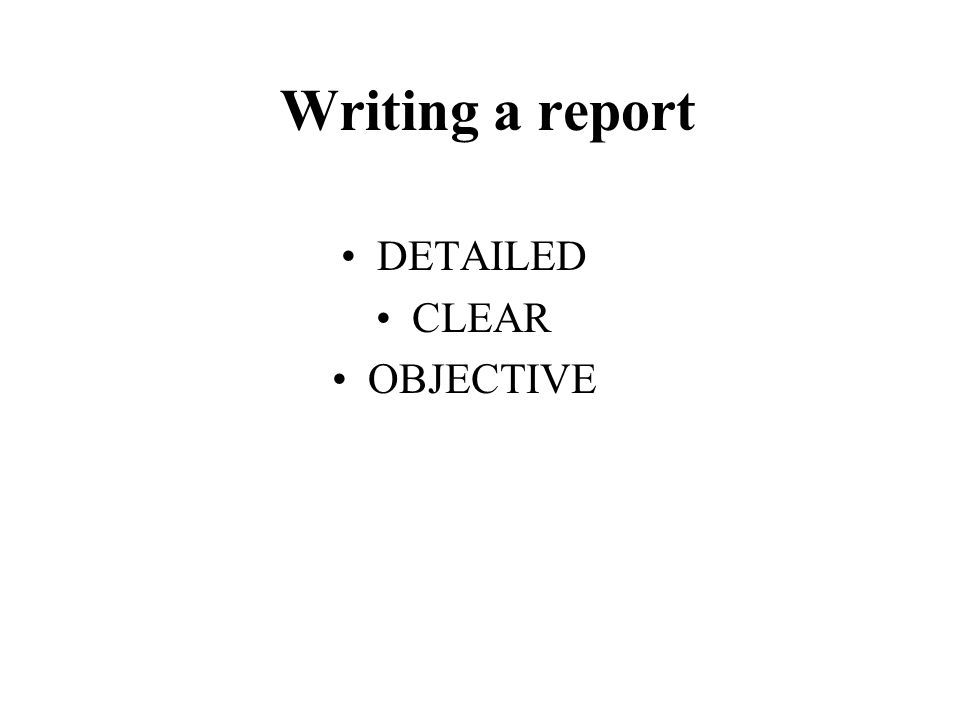 Writing a report DETAILED CLEAR OBJECTIVE