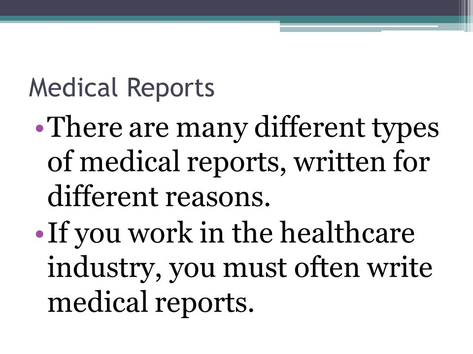 Medical Reports There are many different types of medical reports, written for different reasons.