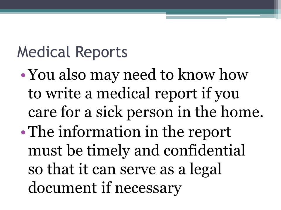Medical Reports You also may need to know how to write a medical report if you care for a sick person in the home.