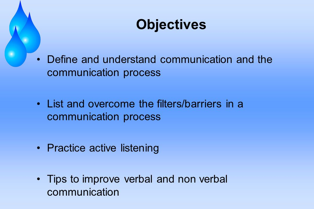 Objectives Define and understand communication and the communication process. List and overcome the filters/barriers in a communication process.