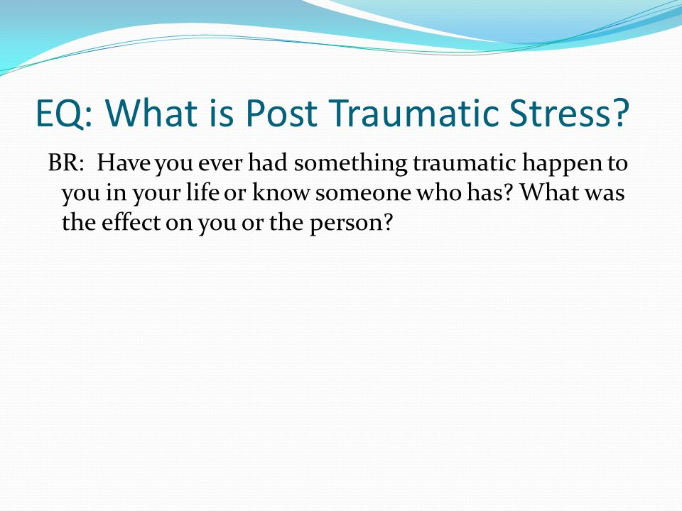 EQ: What is Post Traumatic Stress