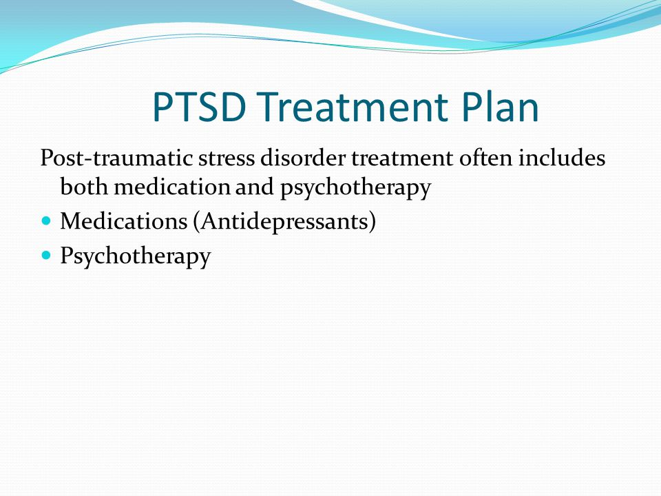 PTSD Treatment Plan Post-traumatic stress disorder treatment often includes both medication and psychotherapy.