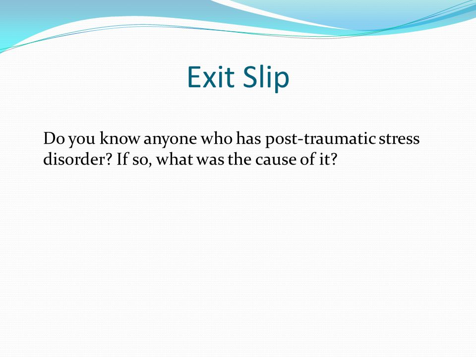 Exit Slip Do you know anyone who has post-traumatic stress disorder.