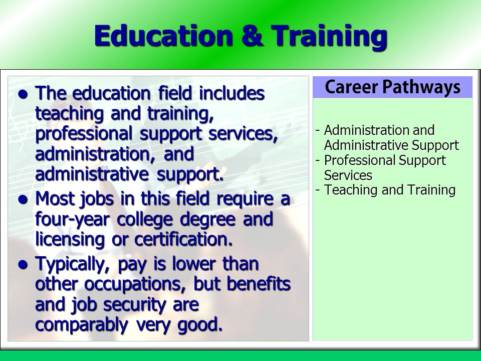 Education & Training The education field includes teaching and training, professional support services, administration, and administrative support.
