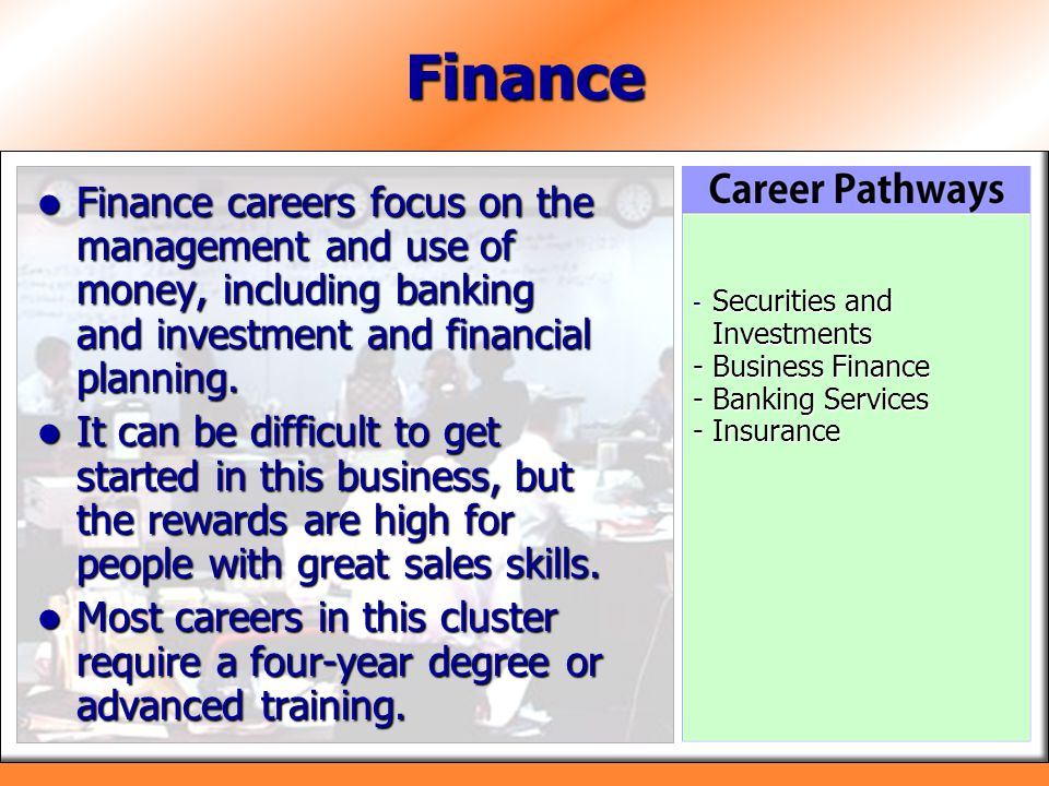 Finance Finance careers focus on the management and use of money, including banking and investment and financial planning.