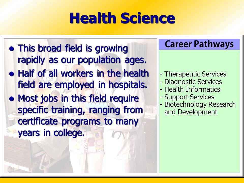 Health Science This broad field is growing rapidly as our population ages. Half of all workers in the health field are employed in hospitals.