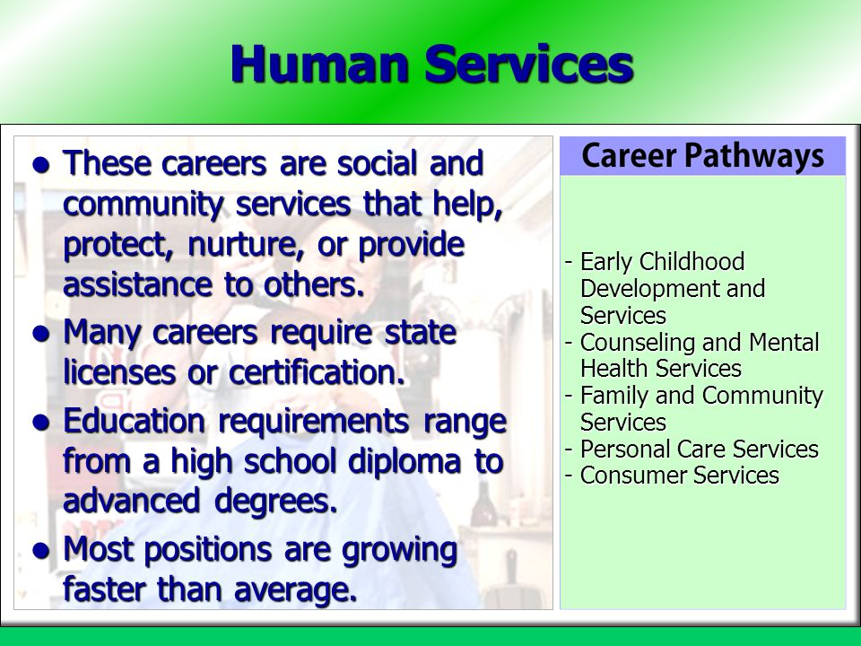 Human Services These careers are social and community services that help, protect, nurture, or provide assistance to others.