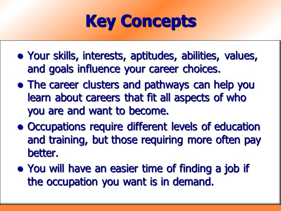 Key Concepts Your skills, interests, aptitudes, abilities, values, and goals influence your career choices.