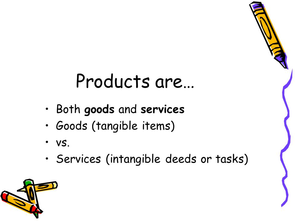 Products are… Both goods and services Goods (tangible items) vs.