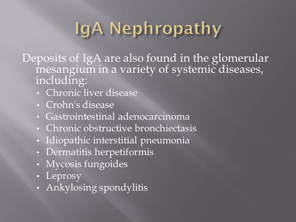 IgA Nephropathy Deposits of IgA are also found in the glomerular mesangium in a variety of systemic diseases, including: