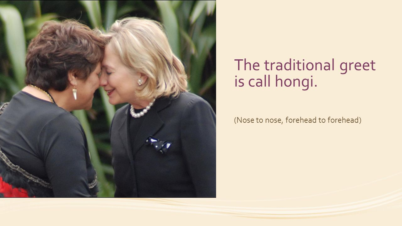 The traditional greet is call hongi.