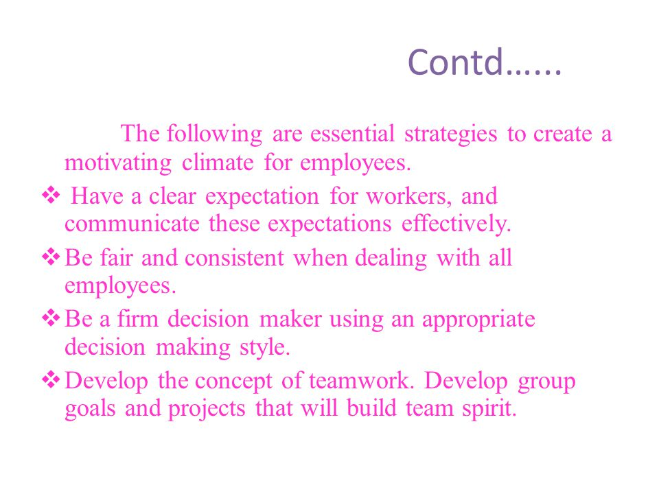 Contd…... The following are essential strategies to create a motivating climate for employees.