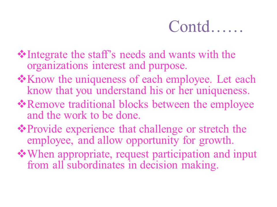 Contd…… Integrate the staff's needs and wants with the organizations interest and purpose.