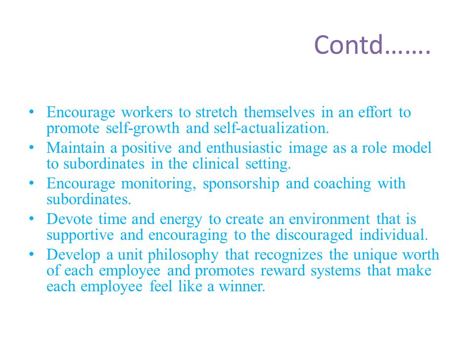 Contd……. Encourage workers to stretch themselves in an effort to promote self-growth and self-actualization.
