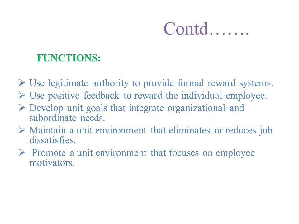 Contd……. FUNCTIONS: Use legitimate authority to provide formal reward systems. Use positive feedback to reward the individual employee.