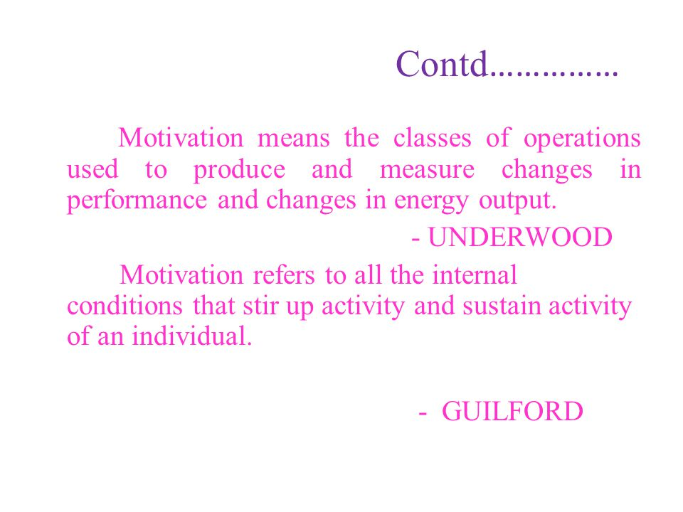 Contd…………… Motivation means the classes of operations used to produce and measure changes in performance and changes in energy output.
