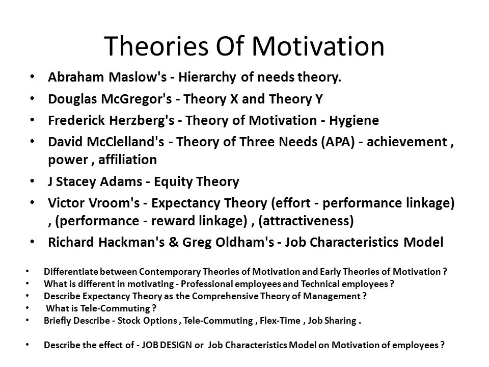 a description of the motivation theories Psychologists have proposed different theories of motivation, including drive theory, instinct theory, and humanistic theory the reality is that there are many different forces that guide and direct our motivations.