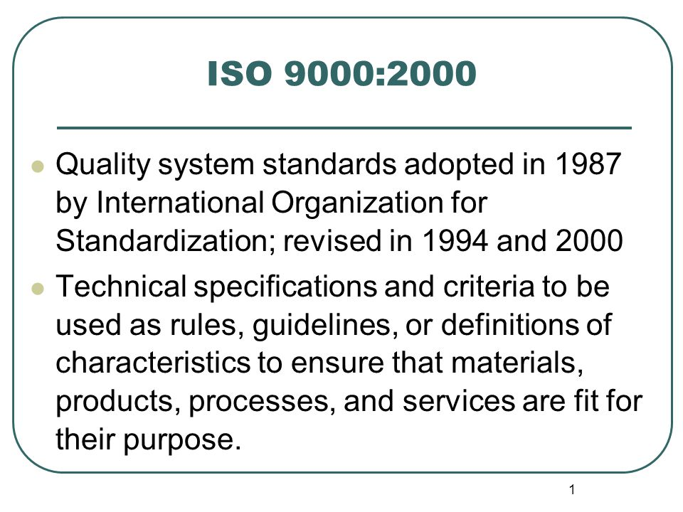 ISO 9000:2000 Quality system standards adopted in 1987 by International Organization for Standardization; revised in 1994 and