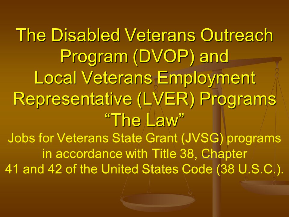 The Disabled Veterans Outreach Program (DVOP) and Local Veterans Employment Representative (LVER) Programs The Law Jobs for Veterans State Grant (JVSG) programs in accordance with Title 38, Chapter 41 and 42 of the United States Code (38 U.S.C.).