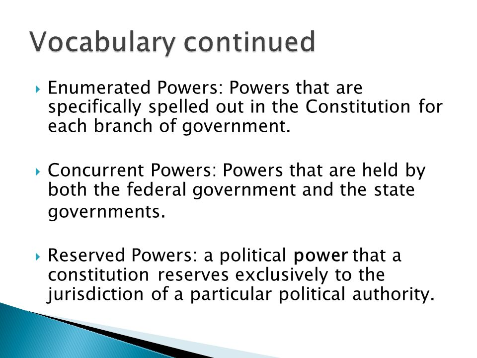 Vocabulary continued Enumerated Powers: Powers that are specifically spelled out in the Constitution for each branch of government.