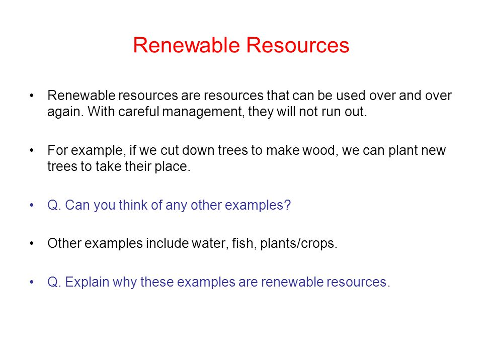 Renewable Resources Renewable resources are resources that can be used over and over again. With careful management, they will not run out.