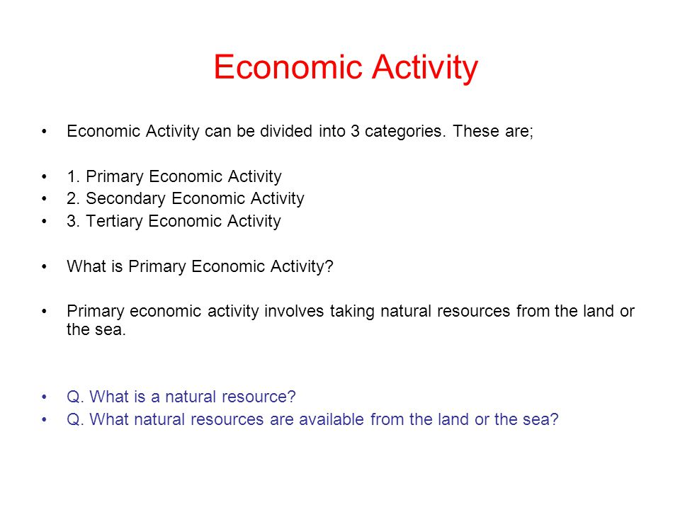 Economic Activity Economic Activity can be divided into 3 categories. These are; 1. Primary Economic Activity.