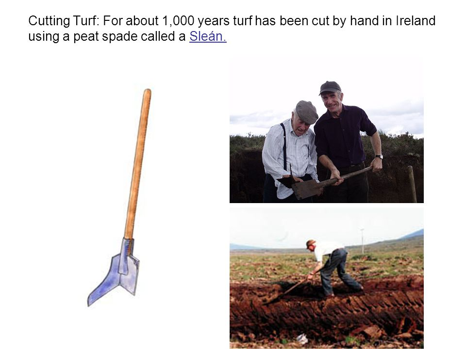Cutting Turf: For about 1,000 years turf has been cut by hand in Ireland using a peat spade called a Sleán.