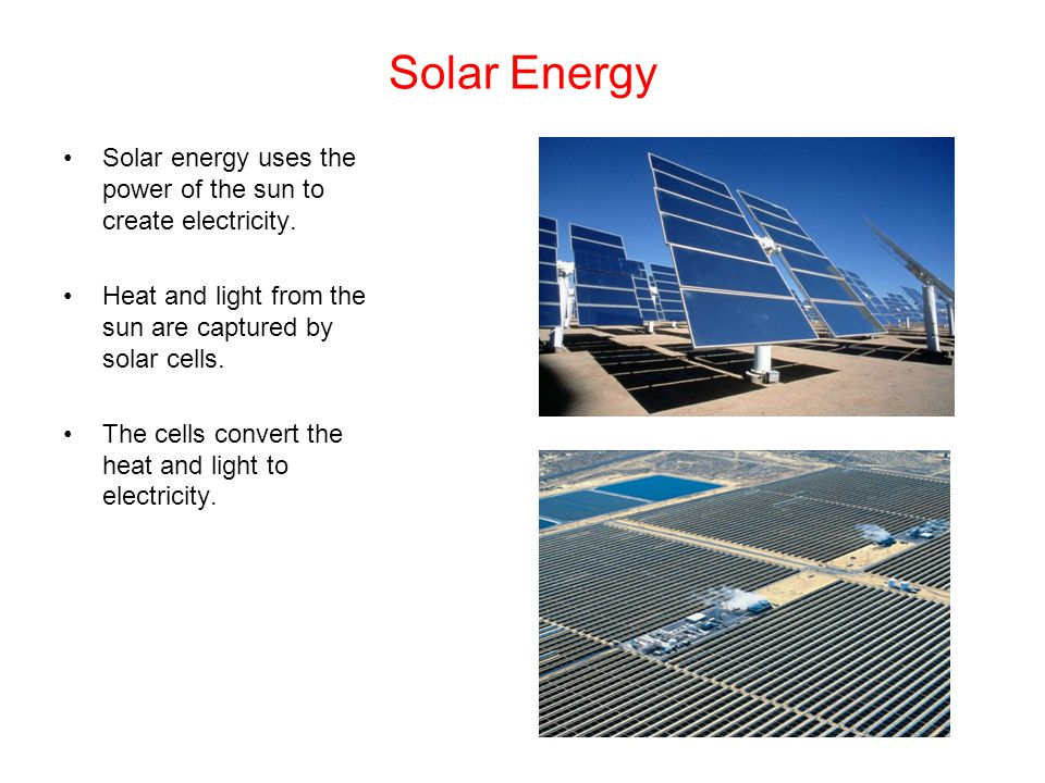 Solar Energy Solar energy uses the power of the sun to create electricity. Heat and light from the sun are captured by solar cells.