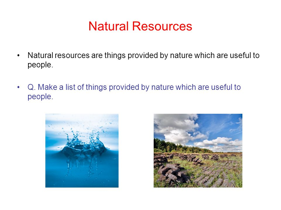Natural Resources Natural resources are things provided by nature which are useful to people.