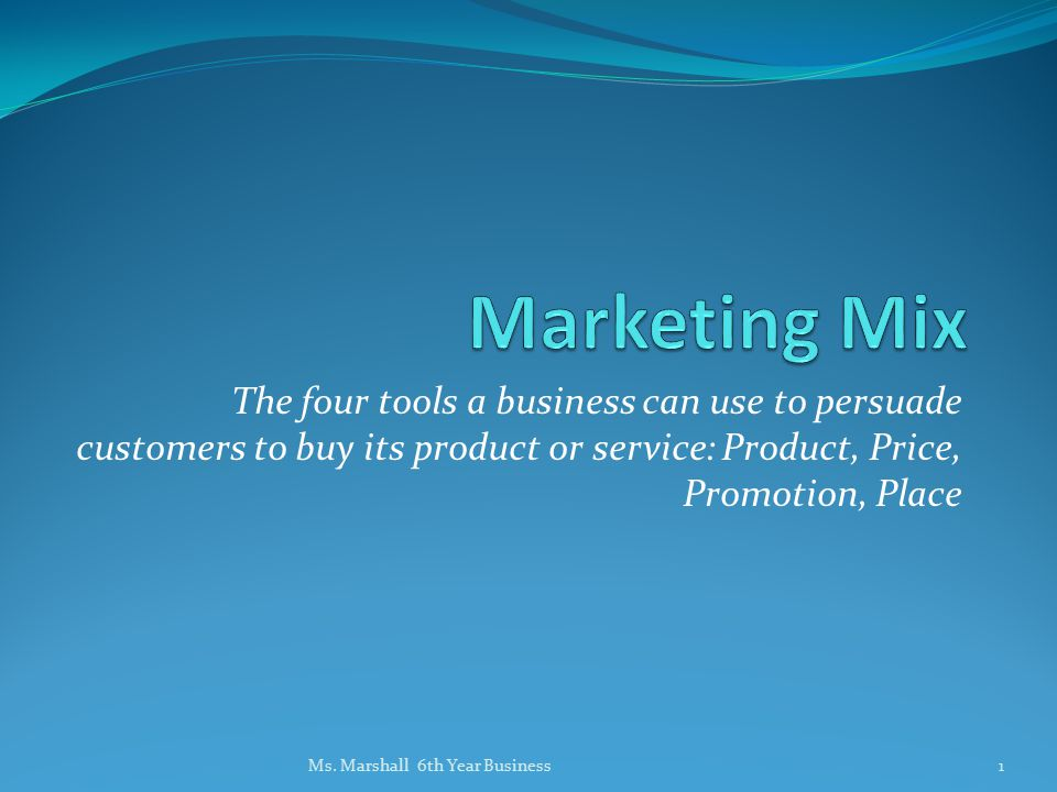 Marketing Mix The four tools a business can use to persuade customers to buy its product or service: Product, Price, Promotion, Place.