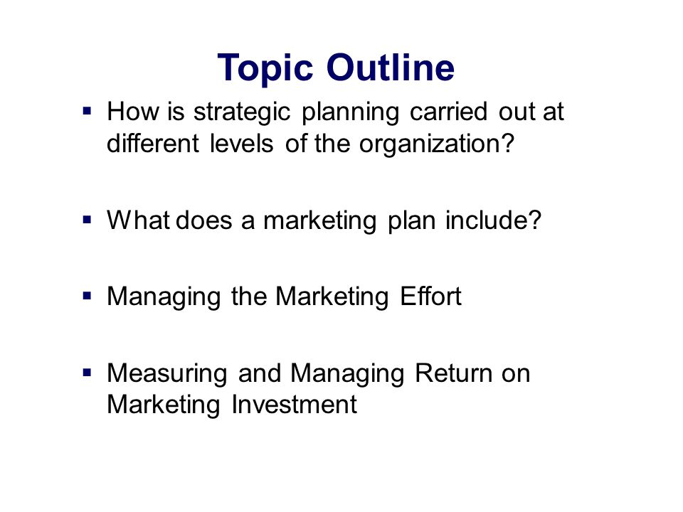 Topic Outline How is strategic planning carried out at different levels of the organization What does a marketing plan include
