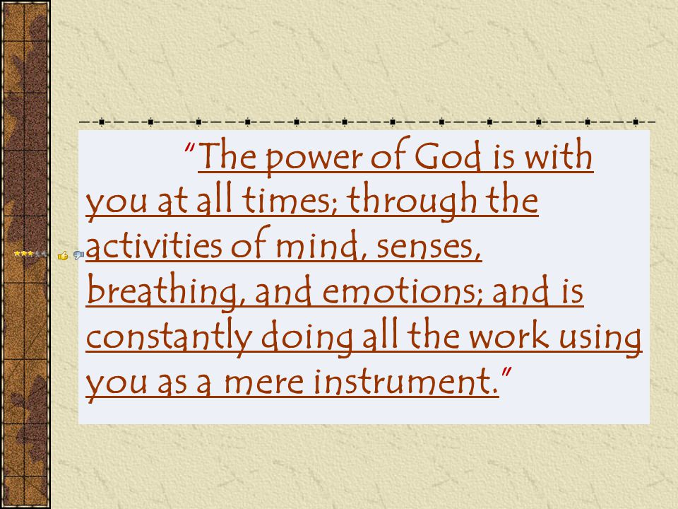 The power of God is with you at all times; through the activities of mind, senses, breathing, and emotions; and is constantly doing all the work using you as a mere instrument.