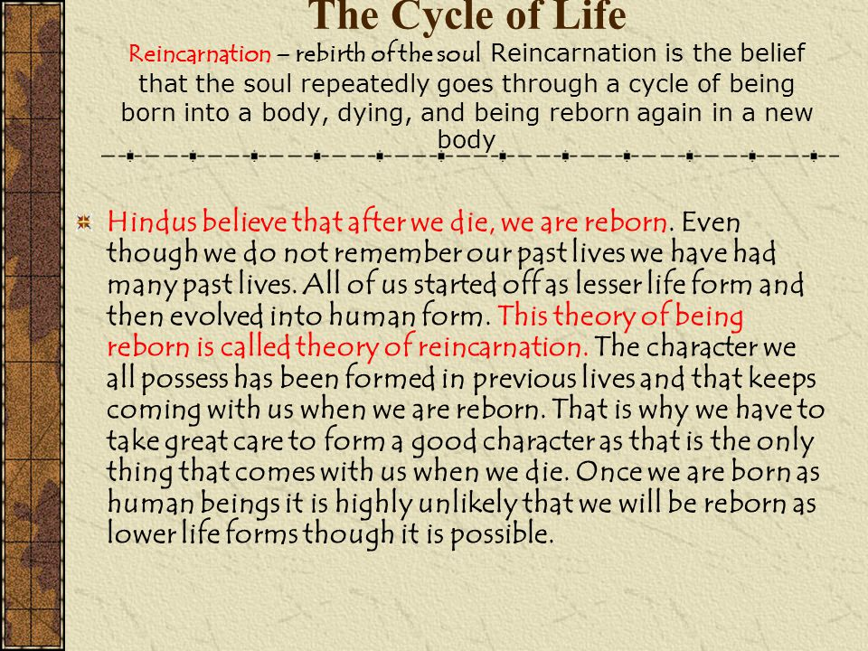 The Cycle of Life Reincarnation – rebirth of the soul Reincarnation is the belief that the soul repeatedly goes through a cycle of being born into a body, dying, and being reborn again in a new body