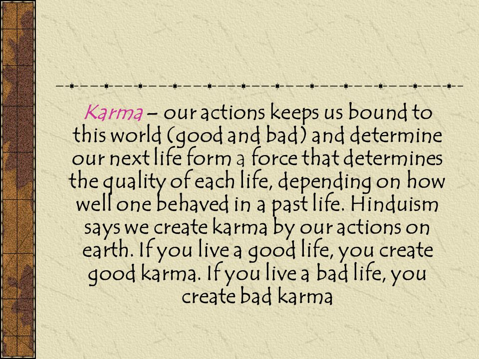 Karma – our actions keeps us bound to this world (good and bad) and determine our next life form a force that determines the quality of each life, depending on how well one behaved in a past life.