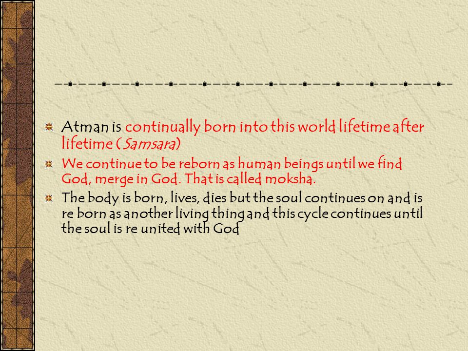 Atman is continually born into this world lifetime after lifetime (Samsara)