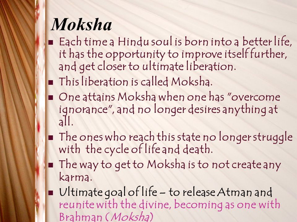 Moksha Each time a Hindu soul is born into a better life, it has the opportunity to improve itself further, and get closer to ultimate liberation.