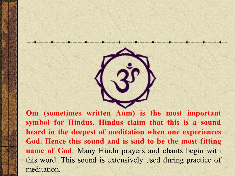 Om (sometimes written Aum) is the most important symbol for Hindus