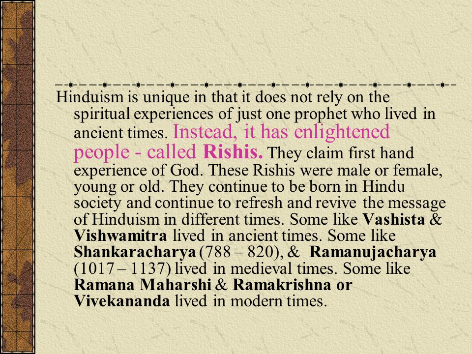 Hinduism is unique in that it does not rely on the spiritual experiences of just one prophet who lived in ancient times.