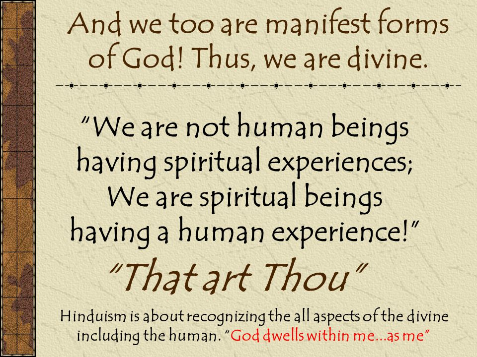 And we too are manifest forms of God! Thus, we are divine.