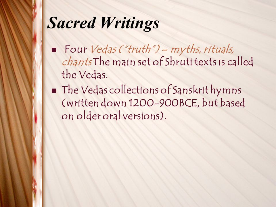Sacred Writings Four Vedas ( truth ) – myths, rituals, chants The main set of Shruti texts is called the Vedas.