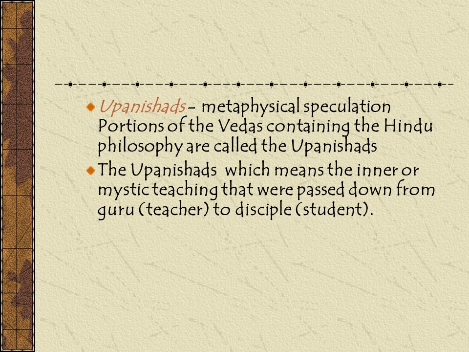 Upanishads - metaphysical speculation Portions of the Vedas containing the Hindu philosophy are called the Upanishads