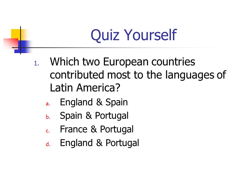 Quiz Yourself Which two European countries contributed most to the languages of Latin America England & Spain.