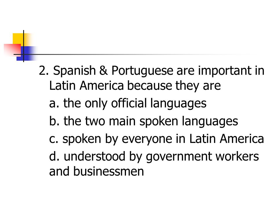 2. Spanish & Portuguese are important in Latin America because they are