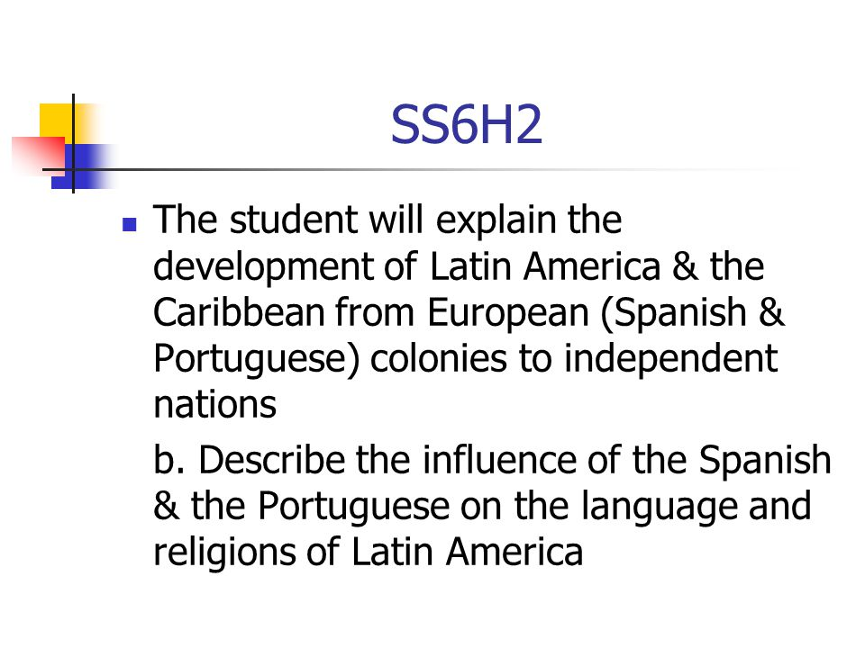 SS6H2 The student will explain the development of Latin America & the Caribbean from European (Spanish & Portuguese) colonies to independent nations.