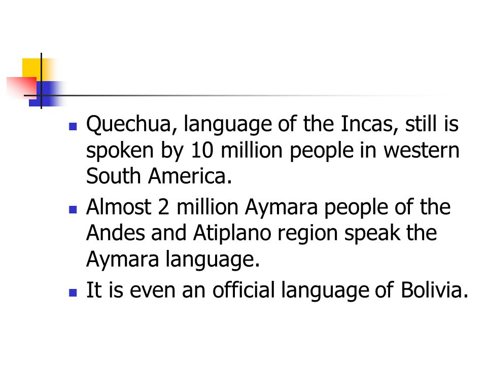 Quechua, language of the Incas, still is spoken by 10 million people in western South America.